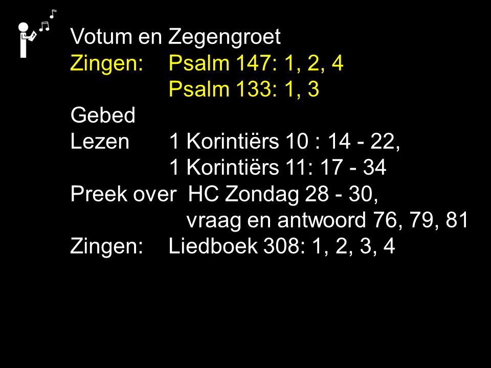 Votum en Zegengroet Zingen:Psalm 147: 1, 2, 4 Psalm 133: 1, 3 Gebed Lezen 1 Korintiërs 10 : 14 - 22, 1 Korintiërs 11: 17 - 34 Preek over HC Zondag 28