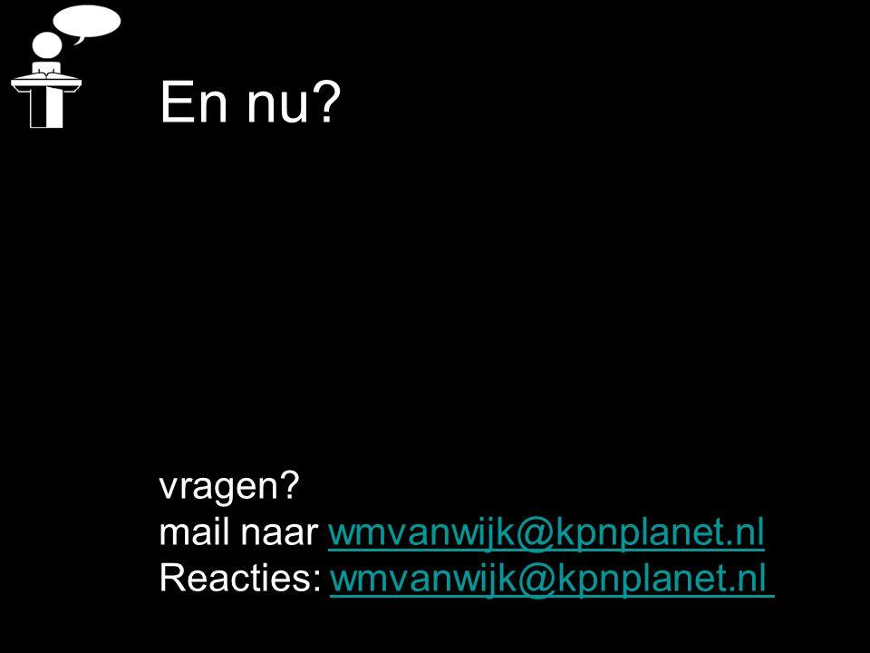 En nu? vragen? mail naar wmvanwijk@kpnplanet.nlwmvanwijk@kpnplanet.nl Reacties: wmvanwijk@kpnplanet.nlwmvanwijk@kpnplanet.nl