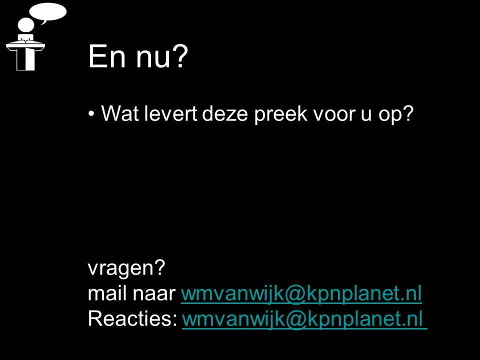 En nu? Wat levert deze preek voor u op? vragen? mail naar wmvanwijk@kpnplanet.nlwmvanwijk@kpnplanet.nl Reacties: wmvanwijk@kpnplanet.nlwmvanwijk@kpnpl