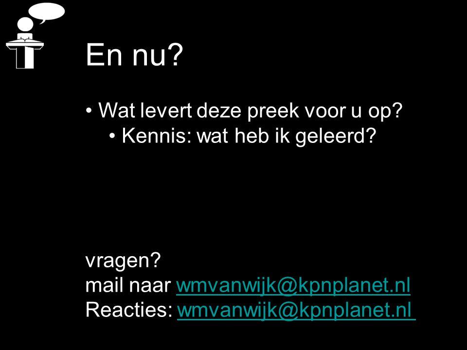 En nu? Wat levert deze preek voor u op? Kennis: wat heb ik geleerd? vragen? mail naar wmvanwijk@kpnplanet.nlwmvanwijk@kpnplanet.nl Reacties: wmvanwijk