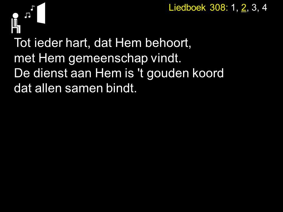 Liedboek 308: 1, 2, 3, 4 Tot ieder hart, dat Hem behoort, met Hem gemeenschap vindt. De dienst aan Hem is 't gouden koord dat allen samen bindt.