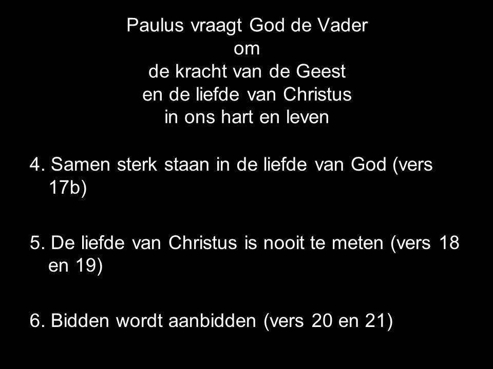Paulus vraagt God de Vader om de kracht van de Geest en de liefde van Christus in ons hart en leven 4. Samen sterk staan in de liefde van God (vers 17