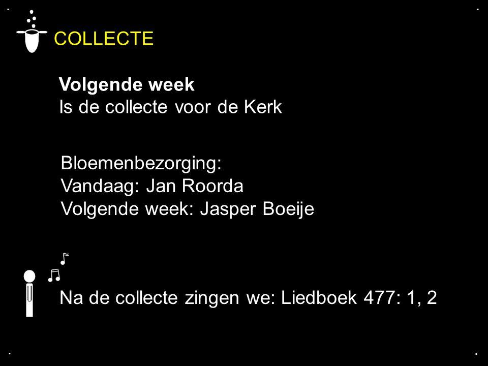 .... COLLECTE Volgende week Is de collecte voor de Kerk Bloemenbezorging: Vandaag: Jan Roorda Volgende week: Jasper Boeije Na de collecte zingen we: L