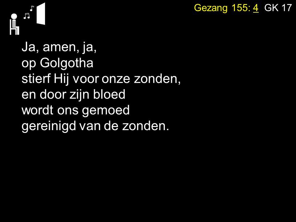 Gezang 155: 4 GK 17 Ja, amen, ja, op Golgotha stierf Hij voor onze zonden, en door zijn bloed wordt ons gemoed gereinigd van de zonden.
