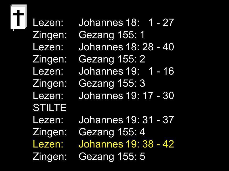 Lezen:Johannes 18: 1 - 27 Zingen:Gezang 155: 1 Lezen:Johannes 18: 28 - 40 Zingen:Gezang 155: 2 Lezen:Johannes 19: 1 - 16 Zingen:Gezang 155: 3 Lezen:Jo