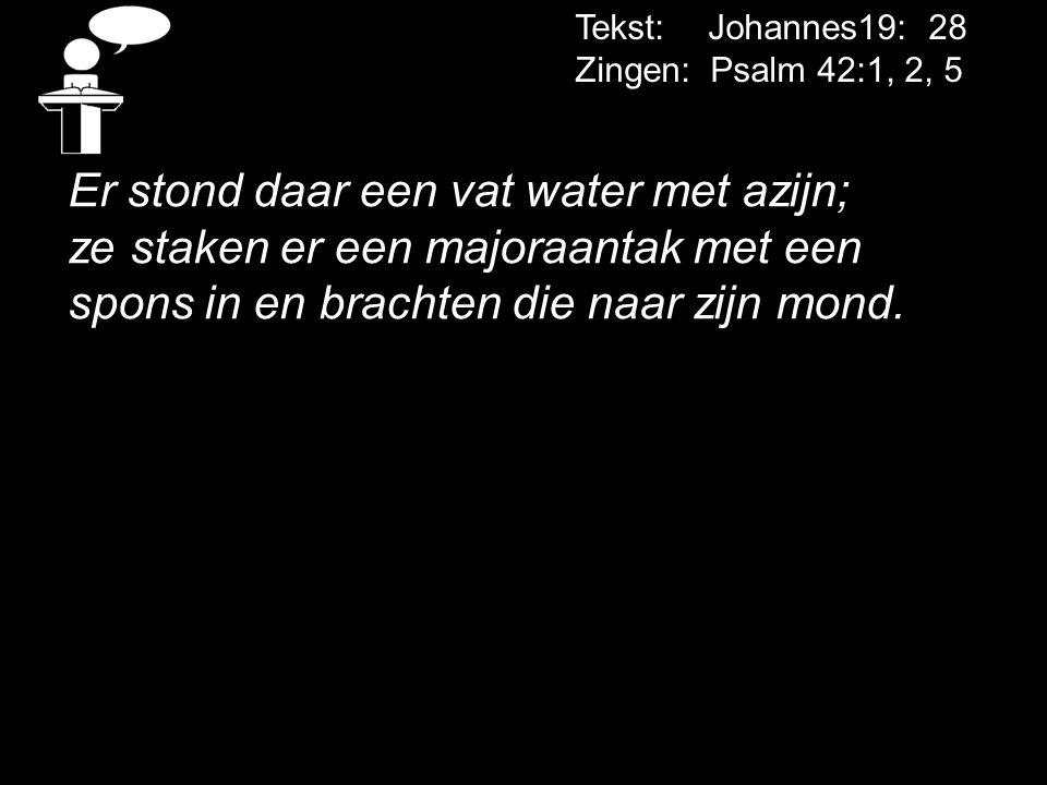 Tekst: Johannes19: 28 Zingen: Psalm 42:1, 2, 5 Er stond daar een vat water met azijn; ze staken er een majoraantak met een spons in en brachten die na