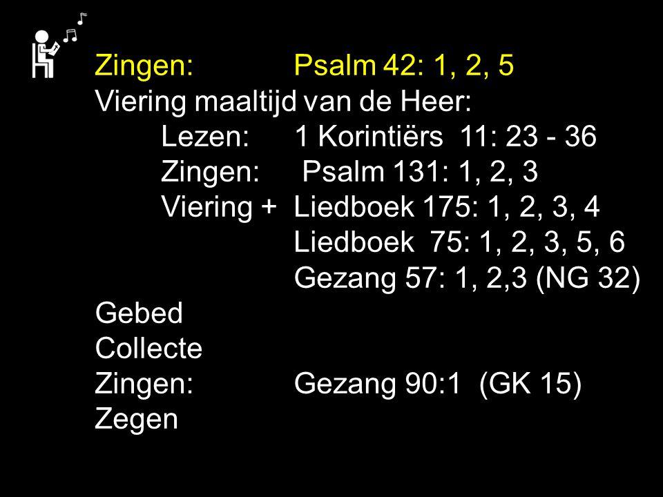 Zingen:Psalm 42: 1, 2, 5 Viering maaltijd van de Heer: Lezen:1 Korintiërs 11: 23 - 36 Zingen: Psalm 131: 1, 2, 3 Viering + Liedboek 175: 1, 2, 3, 4 Li
