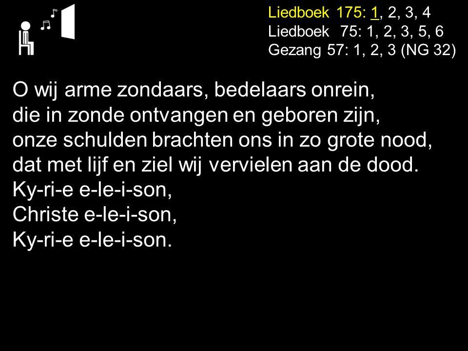 Liedboek 175: 1, 2, 3, 4 Liedboek 75: 1, 2, 3, 5, 6 Gezang 57: 1, 2, 3 (NG 32) O wij arme zondaars, bedelaars onrein, die in zonde ontvangen en gebore