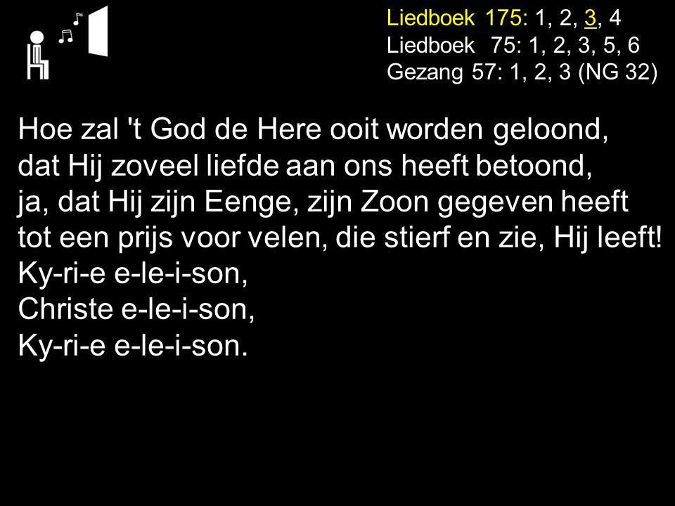 Liedboek 175: 1, 2, 3, 4 Liedboek 75: 1, 2, 3, 5, 6 Gezang 57: 1, 2, 3 (NG 32) Hoe zal 't God de Here ooit worden geloond, dat Hij zoveel liefde aan o