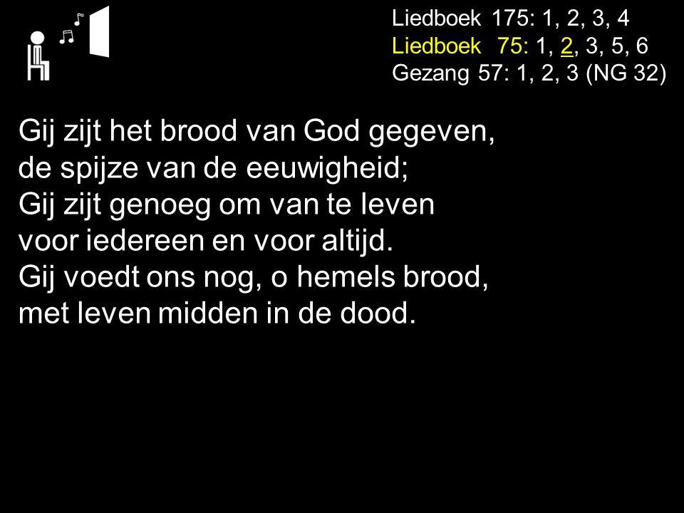 Liedboek 175: 1, 2, 3, 4 Liedboek 75: 1, 2, 3, 5, 6 Gezang 57: 1, 2, 3 (NG 32) Gij zijt het brood van God gegeven, de spijze van de eeuwigheid; Gij zi