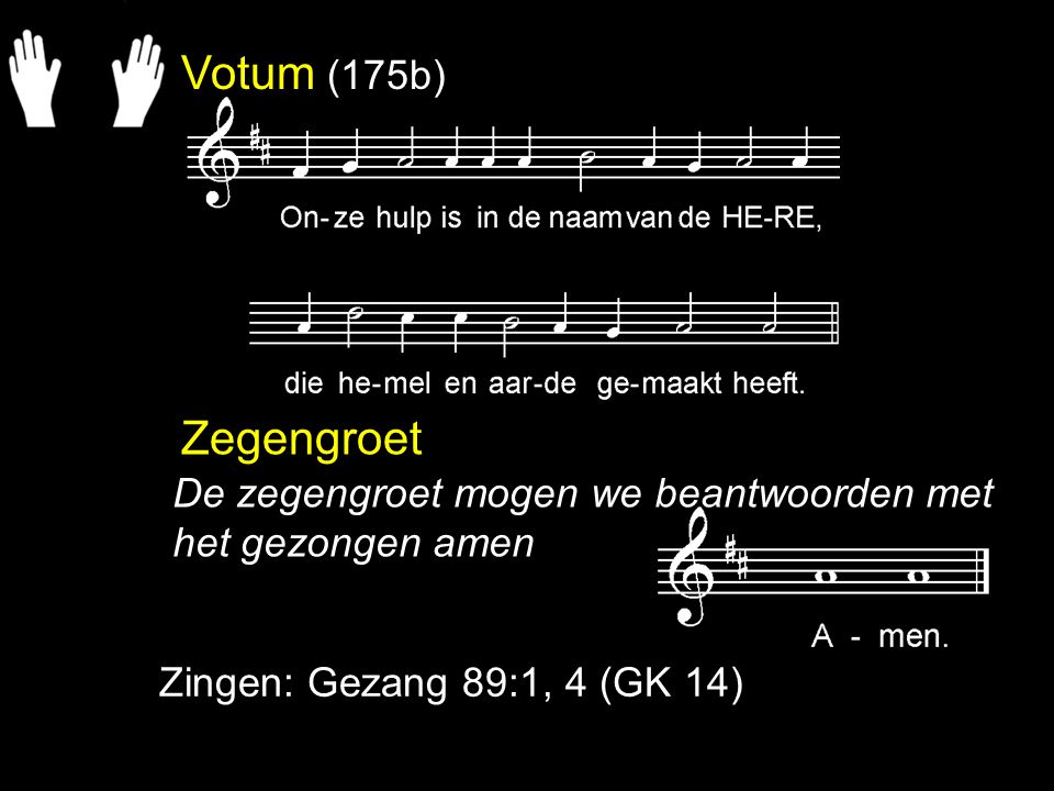 Votum (175b) Zegengroet Zingen: Gezang 89:1, 4 (GK 14) De zegengroet mogen we beantwoorden met het gezongen amen