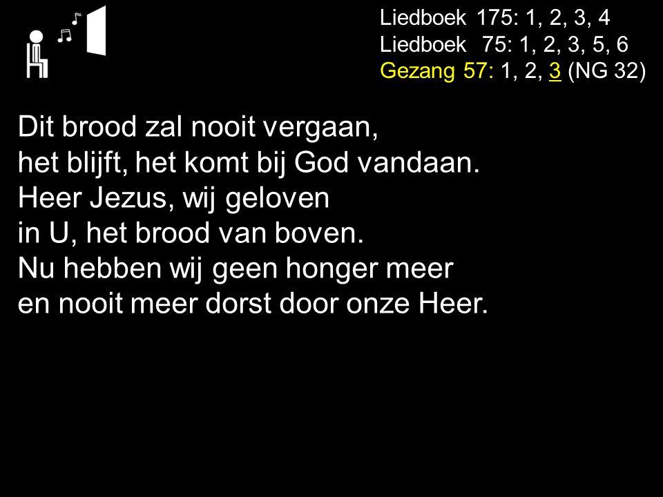 Liedboek 175: 1, 2, 3, 4 Liedboek 75: 1, 2, 3, 5, 6 Gezang 57: 1, 2, 3 (NG 32) Dit brood zal nooit vergaan, het blijft, het komt bij God vandaan. Heer