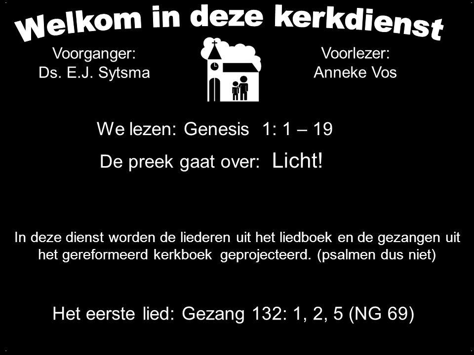 We lezen: Genesis 1: 1 – 19 De preek gaat over: Licht!.... Voorganger: Ds. E.J. Sytsma Het eerste lied: Gezang 132: 1, 2, 5 (NG 69) In deze dienst wor