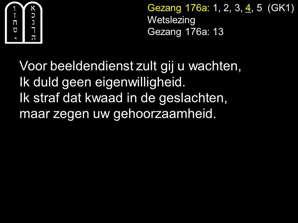 Gezang 176a: 1, 2, 3, 4, 5 (GK1) Wetslezing Gezang 176a: 13 Voor beeldendienst zult gij u wachten, Ik duld geen eigenwilligheid.