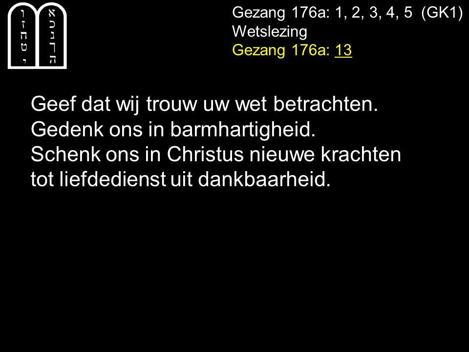 Gezang 176a: 1, 2, 3, 4, 5 (GK1) Wetslezing Gezang 176a: 13 Geef dat wij trouw uw wet betrachten. Gedenk ons in barmhartigheid. Schenk ons in Christus