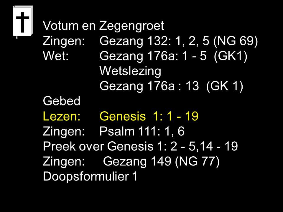 Votum en Zegengroet Zingen:Gezang 132: 1, 2, 5 (NG 69) Wet:Gezang 176a: 1 - 5 (GK1) Wetslezing Gezang 176a : 13 (GK 1) Gebed Lezen:Genesis 1: 1 - 19 Zingen:Psalm 111: 1, 6 Preek over Genesis 1: 2 - 5,14 - 19 Zingen: Gezang 149 (NG 77) Doopsformulier 1