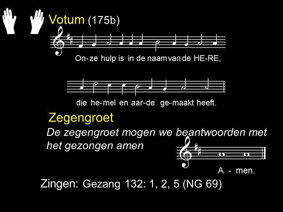 Zegengroet Zingen: Gezang 132: 1, 2, 5 (NG 69) De zegengroet mogen we beantwoorden met het gezongen amen Votum (175b)