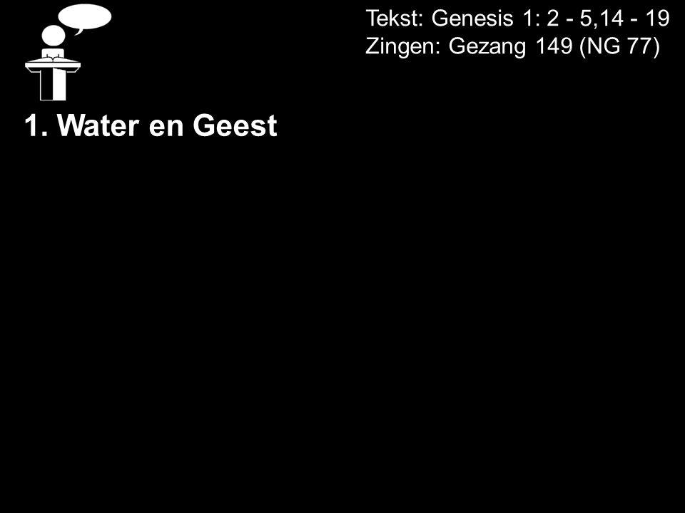 Tekst: Genesis 1: 2 - 5,14 - 19 Zingen: Gezang 149 (NG 77) 1.Water en Geest