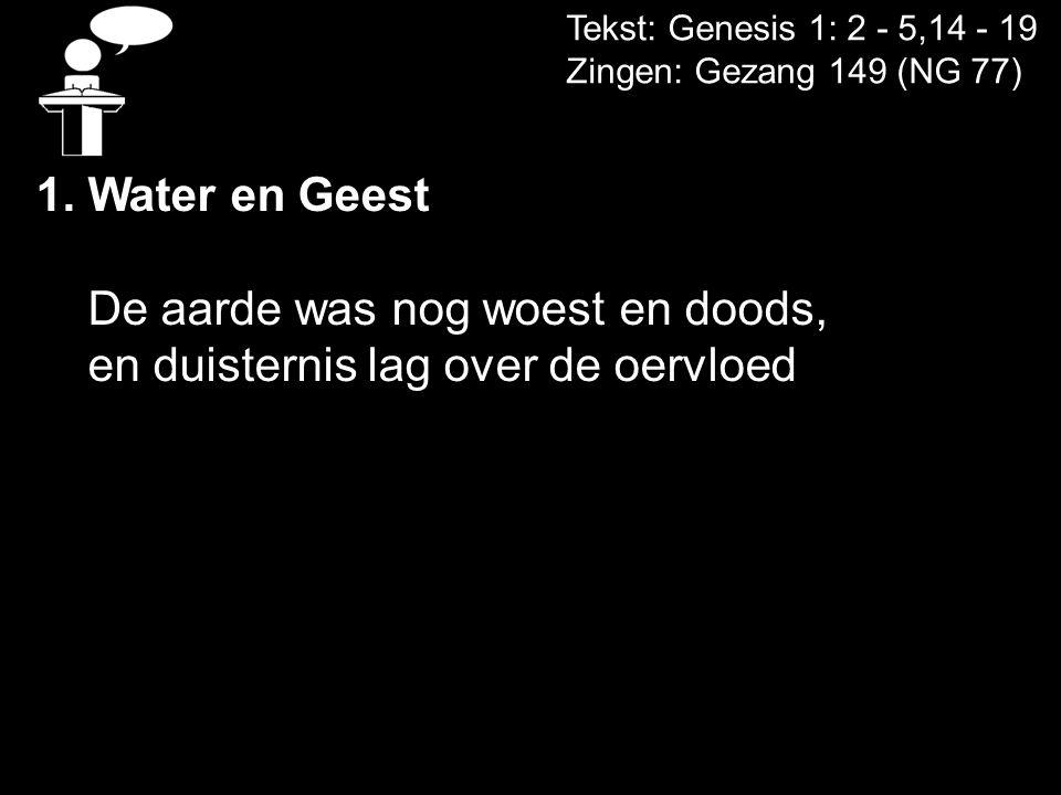 Tekst: Genesis 1: 2 - 5,14 - 19 Zingen: Gezang 149 (NG 77) 1.Water en Geest De aarde was nog woest en doods, en duisternis lag over de oervloed