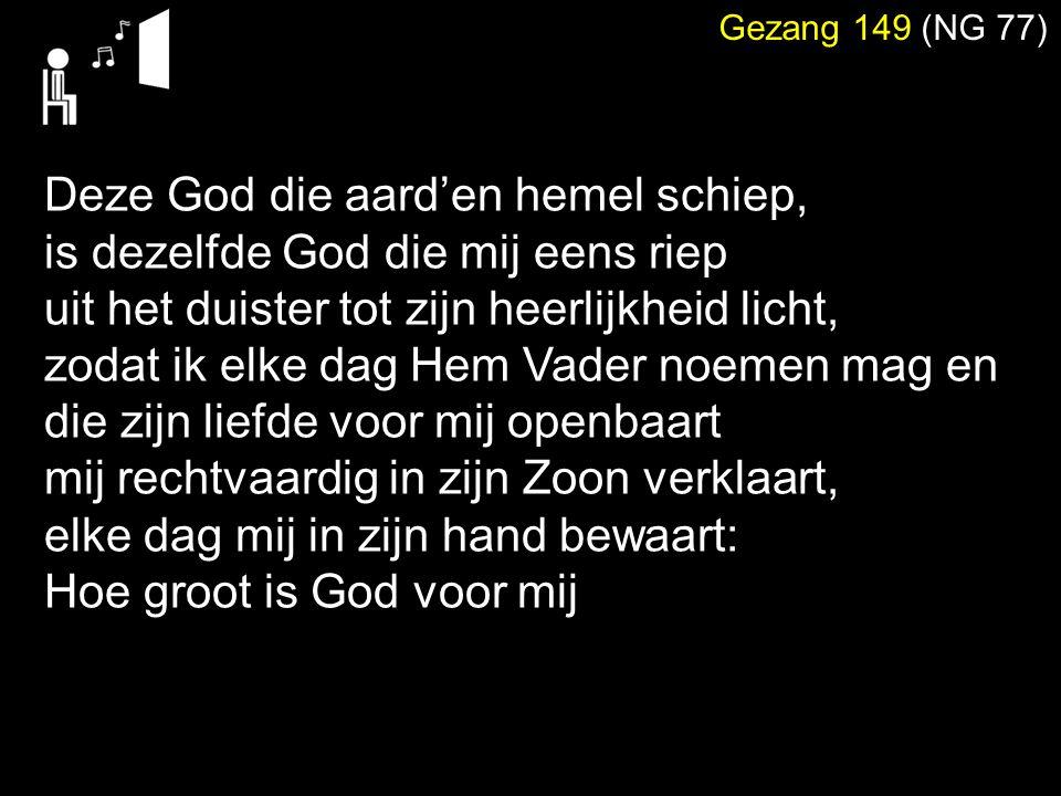 Gezang 149 (NG 77) Deze God die aard'en hemel schiep, is dezelfde God die mij eens riep uit het duister tot zijn heerlijkheid licht, zodat ik elke dag Hem Vader noemen mag en die zijn liefde voor mij openbaart mij rechtvaardig in zijn Zoon verklaart, elke dag mij in zijn hand bewaart: Hoe groot is God voor mij