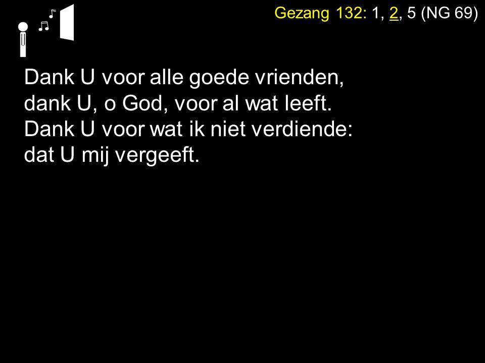 Gezang 132: 1, 2, 5 (NG 69) Dank U, dat U hebt willen spreken, dank U, U hoort een ieders taal.