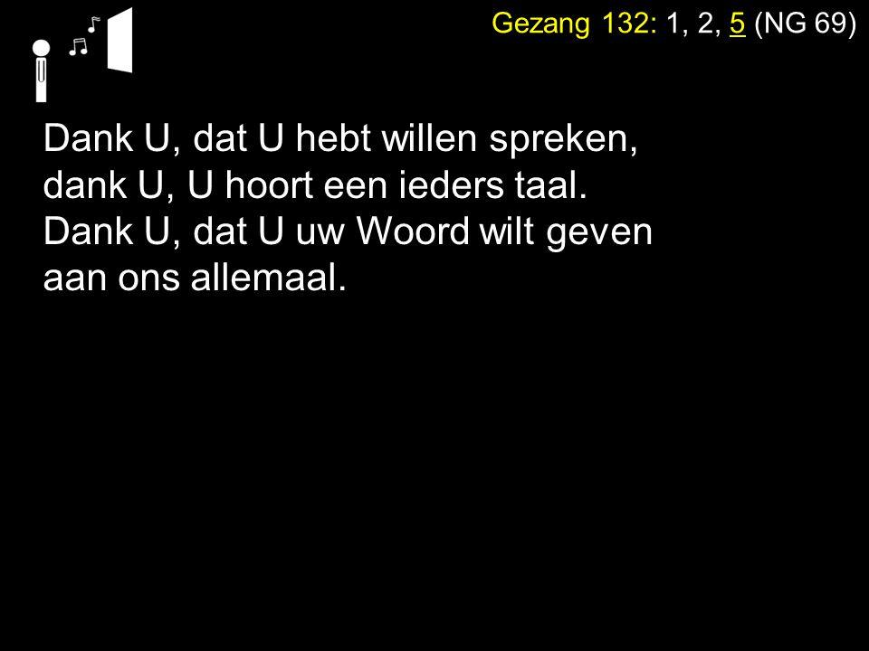 Gezang 132: 1, 2, 5 (NG 69) Dank U, dat U hebt willen spreken, dank U, U hoort een ieders taal. Dank U, dat U uw Woord wilt geven aan ons allemaal.