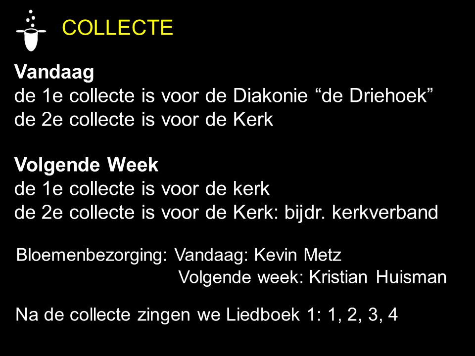 COLLECTE Vandaag de 1e collecte is voor de Diakonie de Driehoek de 2e collecte is voor de Kerk Volgende Week de 1e collecte is voor de kerk de 2e collecte is voor de Kerk: bijdr.