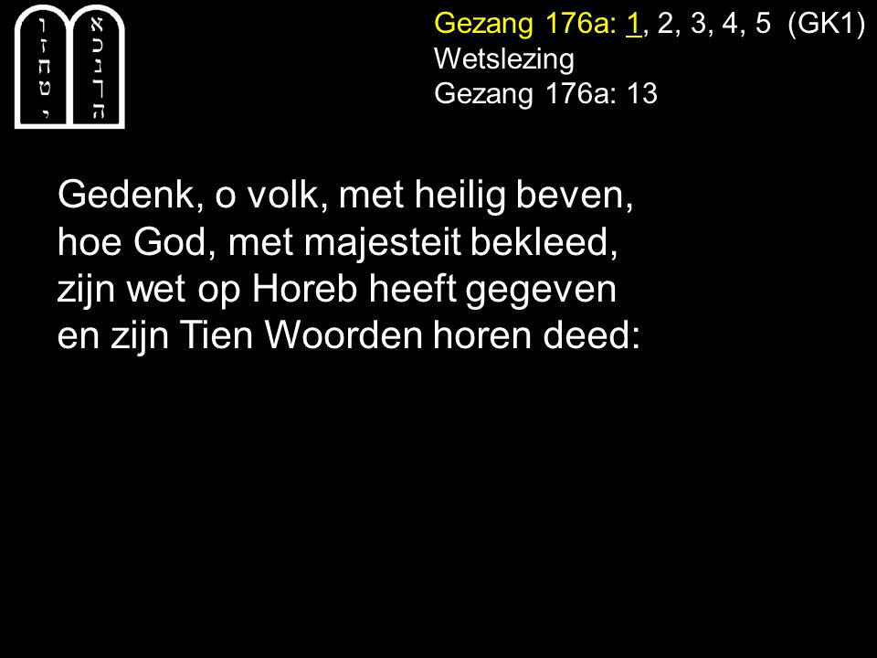 Gezang 176a: 1, 2, 3, 4, 5 (GK1) Wetslezing Gezang 176a: 13 Gedenk, o volk, met heilig beven, hoe God, met majesteit bekleed, zijn wet op Horeb heeft gegeven en zijn Tien Woorden horen deed: