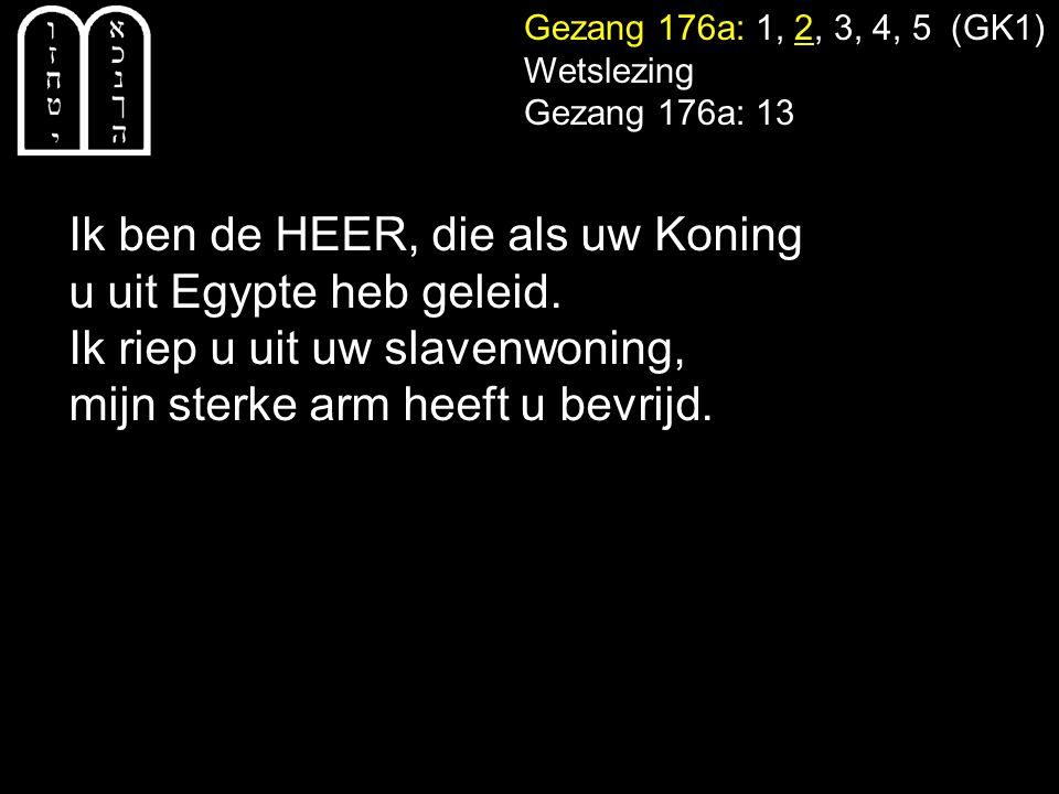 Gezang 176a: 1, 2, 3, 4, 5 (GK1) Wetslezing Gezang 176a: 13 Ik ben de HEER, die als uw Koning u uit Egypte heb geleid. Ik riep u uit uw slavenwoning,