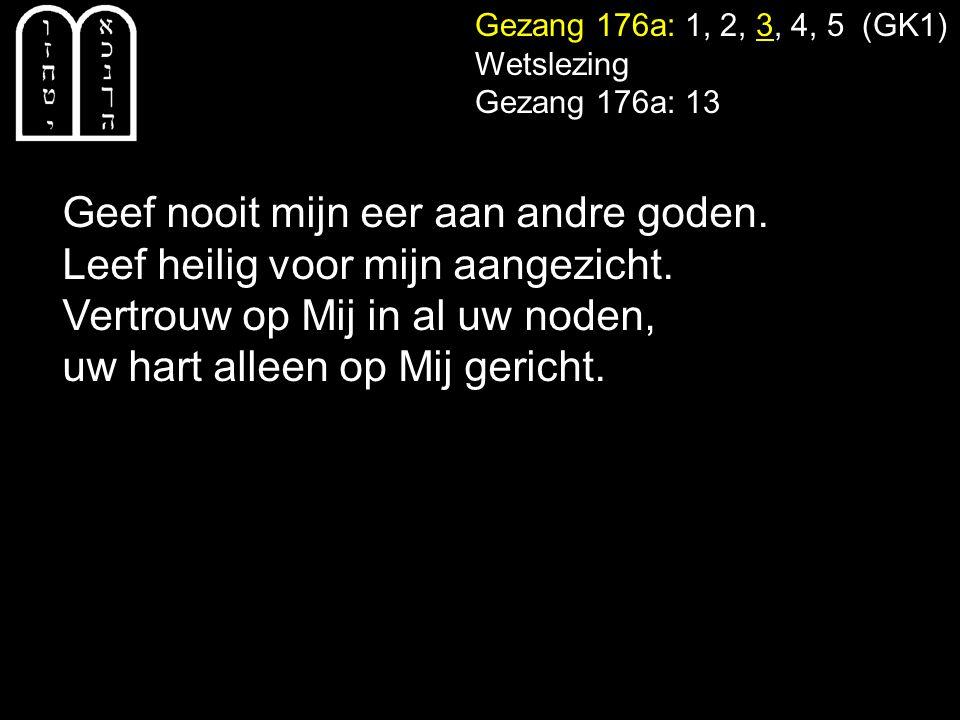 Gezang 176a: 1, 2, 3, 4, 5 (GK1) Wetslezing Gezang 176a: 13 Geef nooit mijn eer aan andre goden.