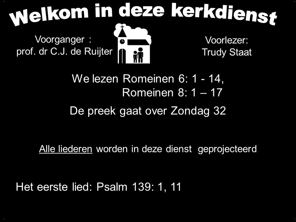 We lezen Romeinen 6: 1 - 14, Romeinen 8: 1 – 17 De preek gaat over Zondag 32.... Alle liederen worden in deze dienst geprojecteerd Het eerste lied: Ps