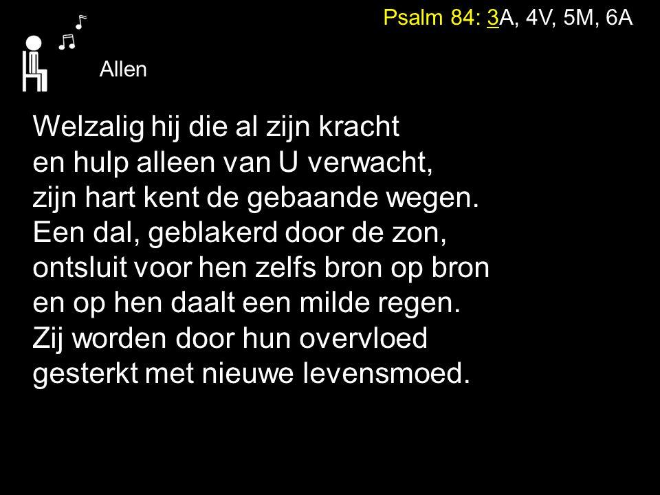 Psalm 84: 3A, 4V, 5M, 6A Welzalig hij die al zijn kracht en hulp alleen van U verwacht, zijn hart kent de gebaande wegen. Een dal, geblakerd door de z
