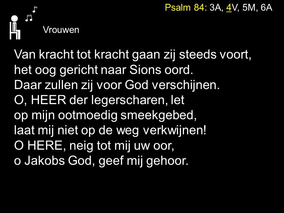 Psalm 84: 3A, 4V, 5M, 6A Vrouwen Van kracht tot kracht gaan zij steeds voort, het oog gericht naar Sions oord. Daar zullen zij voor God verschijnen. O