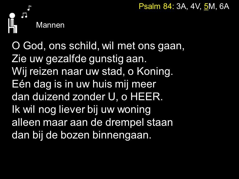 Psalm 84: 3A, 4V, 5M, 6A Mannen O God, ons schild, wil met ons gaan, Zie uw gezalfde gunstig aan. Wij reizen naar uw stad, o Koning. Eén dag is in uw