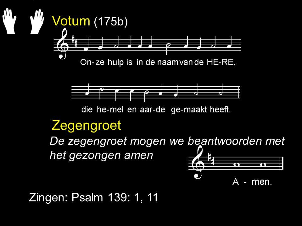 Votum (175b) Zegengroet Zingen: Psalm 139: 1, 11 De zegengroet mogen we beantwoorden met het gezongen amen