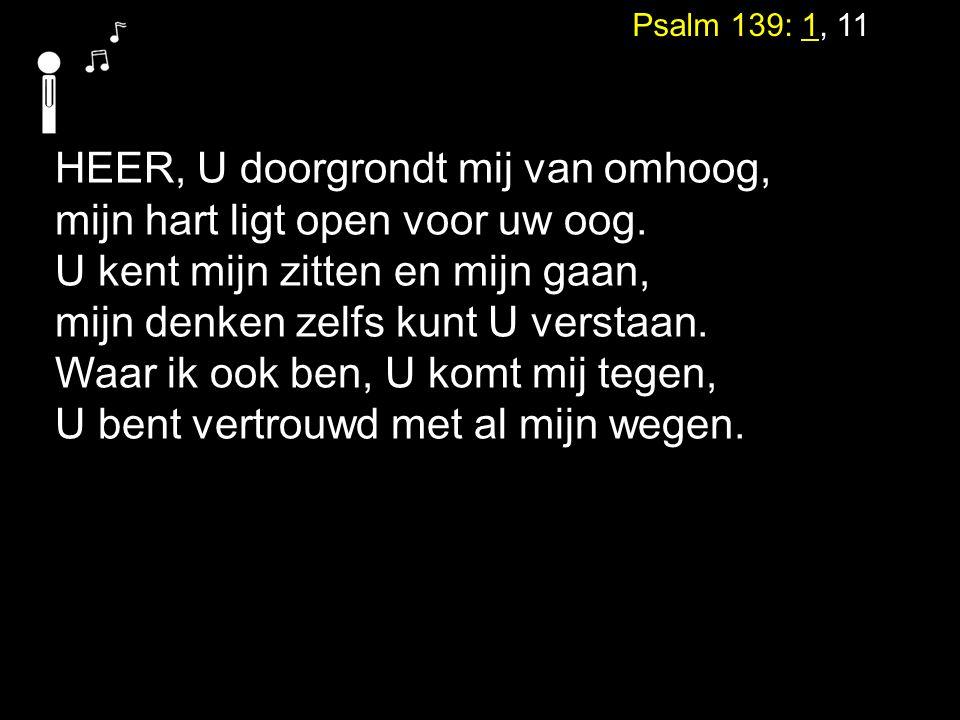 Psalm 139: 1, 11 HEER, U doorgrondt mij van omhoog, mijn hart ligt open voor uw oog. U kent mijn zitten en mijn gaan, mijn denken zelfs kunt U verstaa