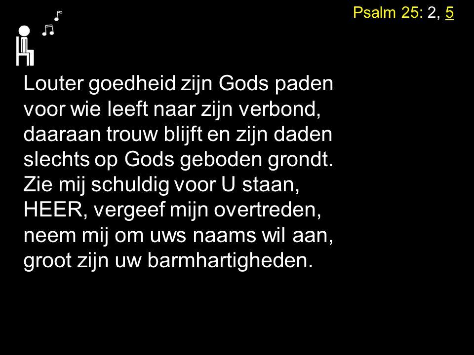 Psalm 25: 2, 5 Louter goedheid zijn Gods paden voor wie leeft naar zijn verbond, daaraan trouw blijft en zijn daden slechts op Gods geboden grondt. Zi
