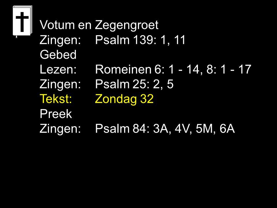 Votum en Zegengroet Zingen: Psalm 139: 1, 11 Gebed Lezen: Romeinen 6: 1 - 14, 8: 1 - 17 Zingen: Psalm 25: 2, 5 Tekst: Zondag 32 Preek Zingen:Psalm 84:
