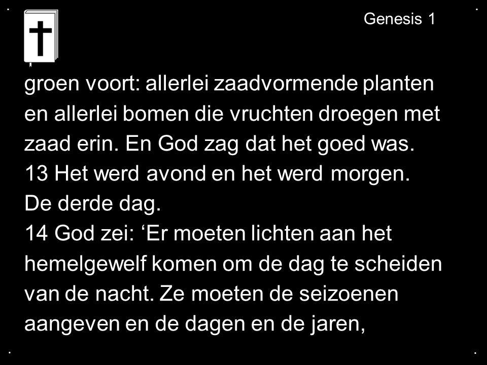 .... Genesis 1 groen voort: allerlei zaadvormende planten en allerlei bomen die vruchten droegen met zaad erin. En God zag dat het goed was. 13 Het we