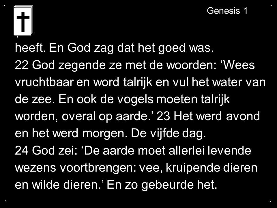 .... Genesis 1 heeft. En God zag dat het goed was.