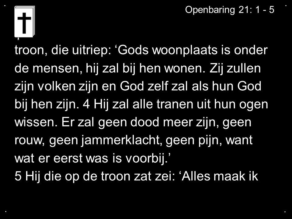 .... Openbaring 21: 1 - 5 troon, die uitriep: 'Gods woonplaats is onder de mensen, hij zal bij hen wonen. Zij zullen zijn volken zijn en God zelf zal