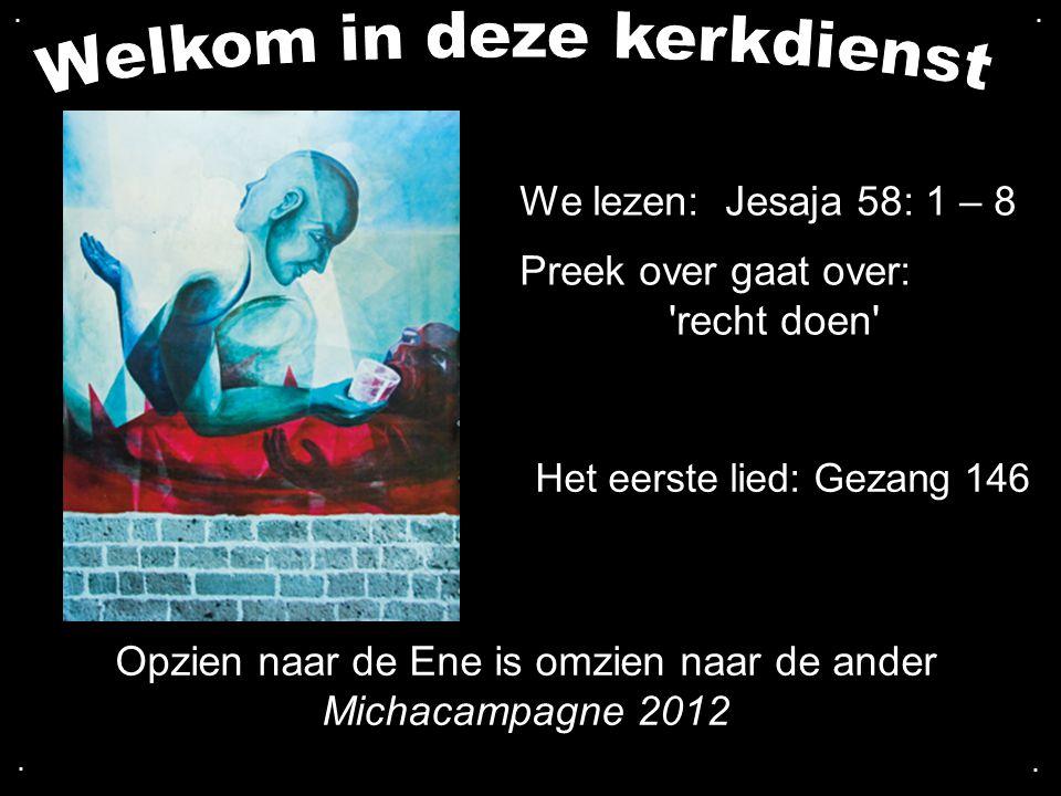 .... Opzien naar de Ene is omzien naar de ander Michacampagne 2012 We lezen: Jesaja 58: 1 – 8 Preek over gaat over: 'recht doen' Het eerste lied: Geza