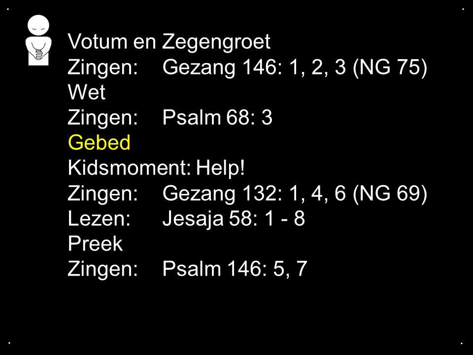 .... Votum en Zegengroet Zingen:Gezang 146: 1, 2, 3 (NG 75) Wet Zingen:Psalm 68: 3 Gebed Kidsmoment: Help! Zingen:Gezang 132: 1, 4, 6 (NG 69) Lezen: J
