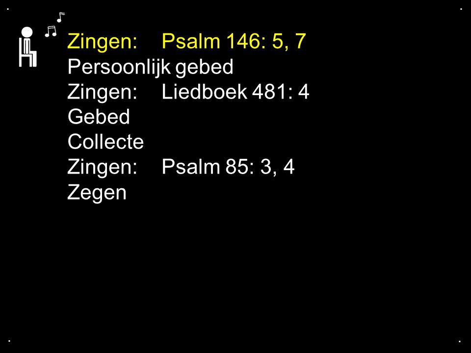 .... Zingen:Psalm 146: 5, 7 Persoonlijk gebed Zingen:Liedboek 481: 4 Gebed Collecte Zingen:Psalm 85: 3, 4 Zegen