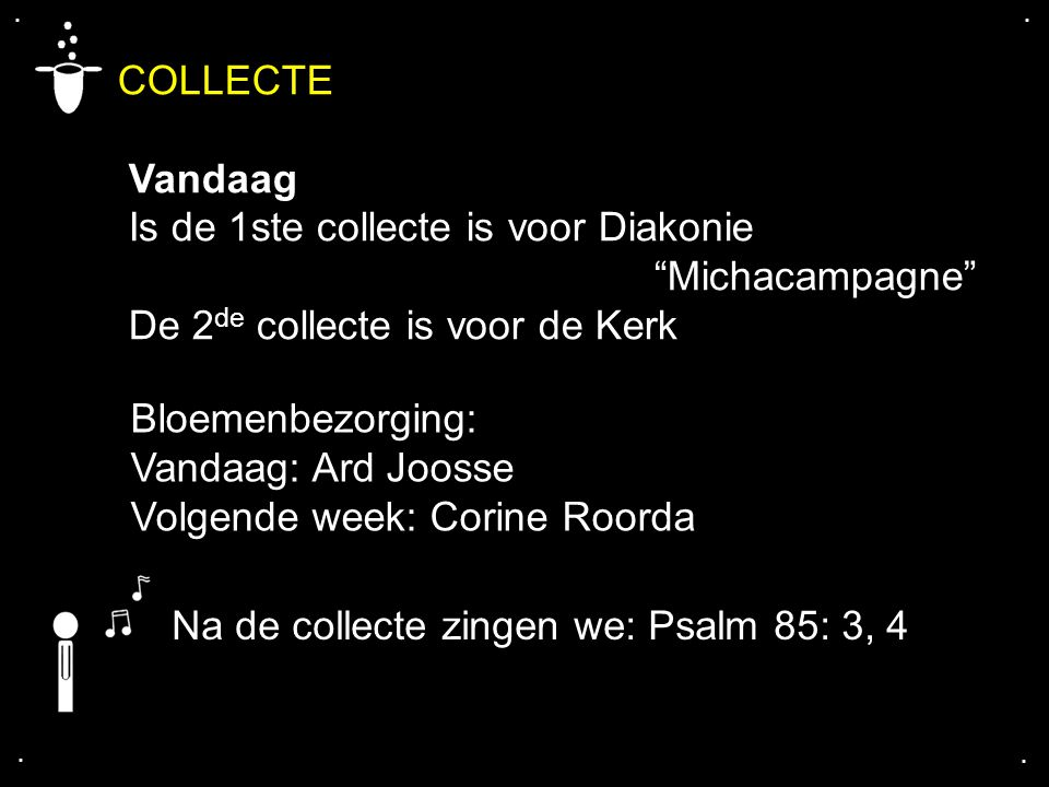 .... Na de collecte zingen we: Psalm 85: 3, 4 Bloemenbezorging: Vandaag: Ard Joosse Volgende week: Corine Roorda COLLECTE Vandaag Is de 1ste collecte