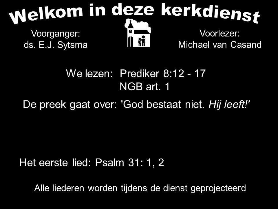 Alle liederen worden tijdens de dienst geprojecteerd We lezen: Prediker 8:12 - 17 NGB art. 1 De preek gaat over: 'God bestaat niet. Hij leeft!' Voorga