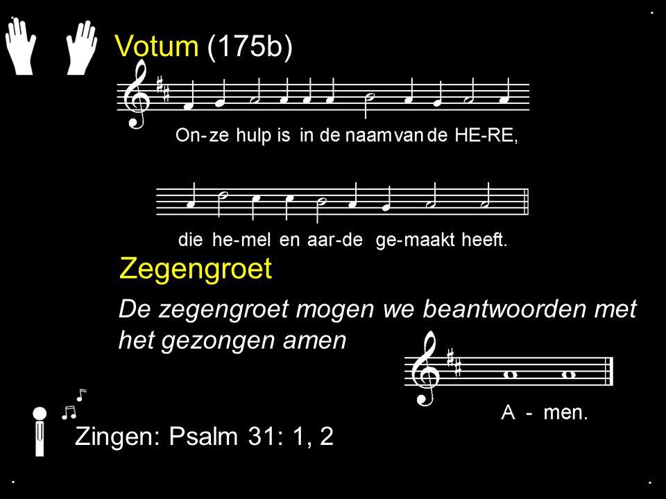 Votum (175b) Zegengroet De zegengroet mogen we beantwoorden met het gezongen amen Zingen: Psalm 31: 1, 2....