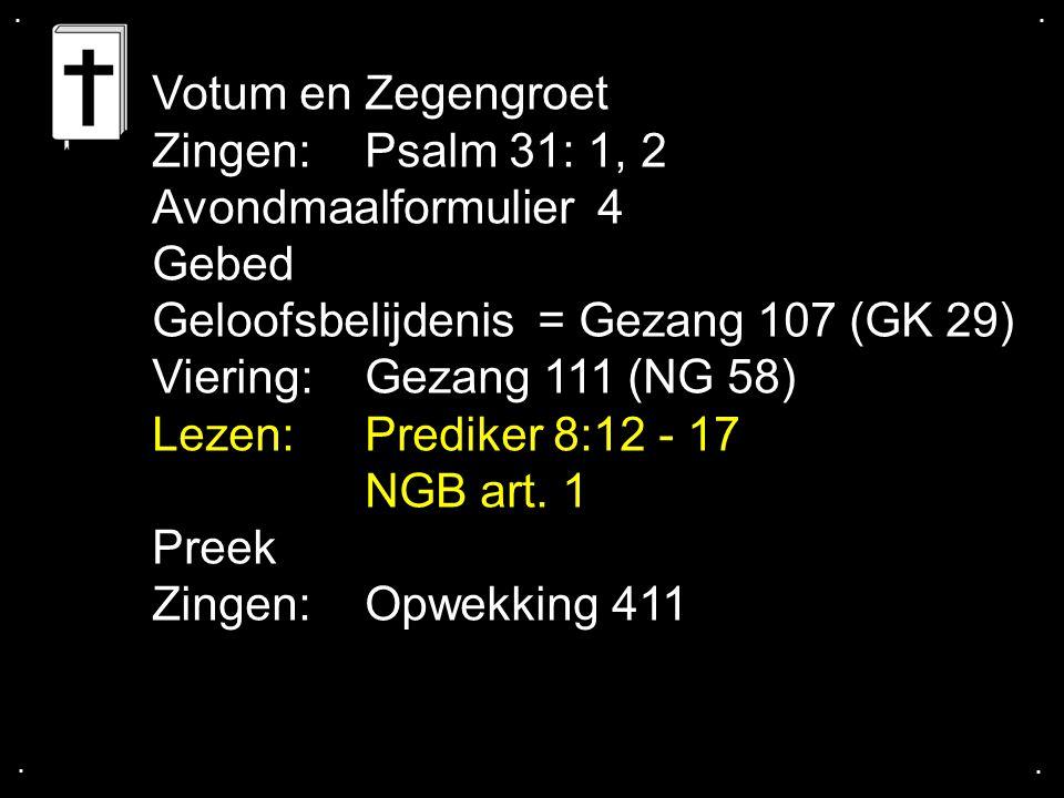 .... Votum en Zegengroet Zingen:Psalm 31: 1, 2 Avondmaalformulier 4 Gebed Geloofsbelijdenis = Gezang 107 (GK 29) Viering:Gezang 111 (NG 58) Lezen: Pre