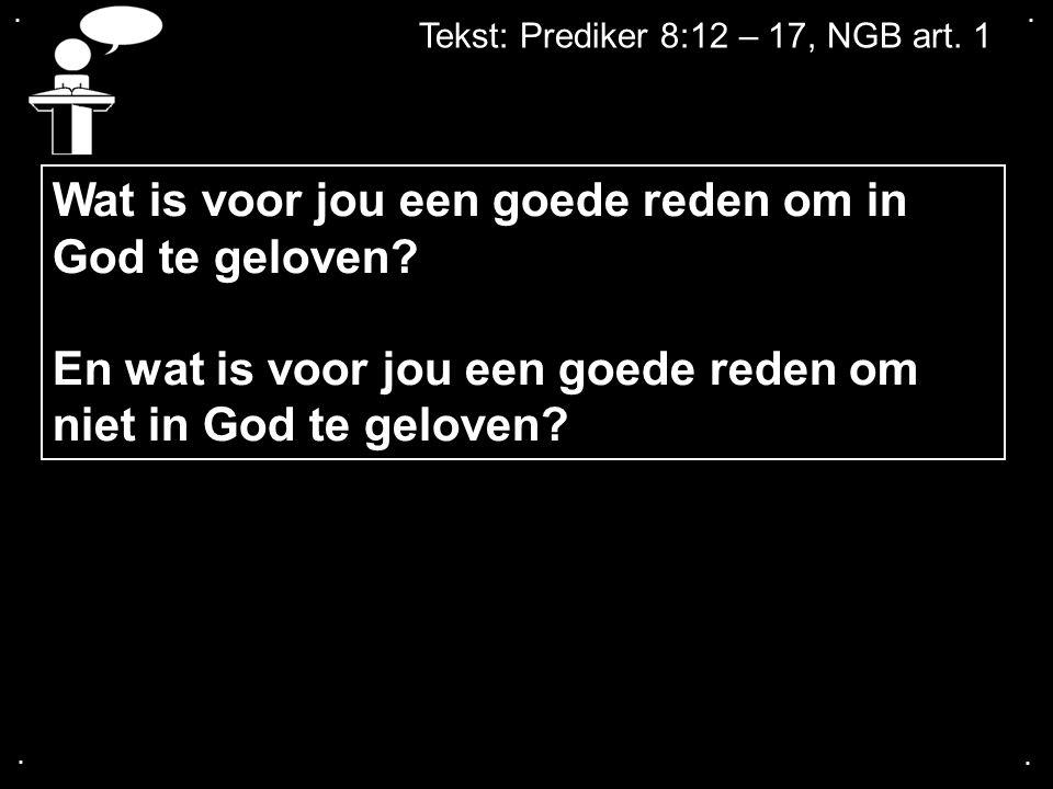 .... Tekst: Prediker 8:12 – 17, NGB art. 1 Wat is voor jou een goede reden om in God te geloven? En wat is voor jou een goede reden om niet in God te