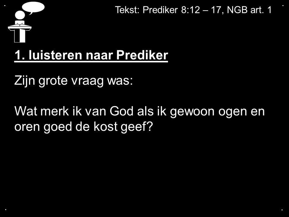 .... Tekst: Prediker 8:12 – 17, NGB art. 1 1. luisteren naar Prediker Zijn grote vraag was: Wat merk ik van God als ik gewoon ogen en oren goed de kos